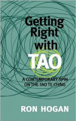 Getting Right with Tao: A Contemporary Spin on the Tao Te Ching - Ron Hogan