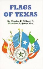 Flags of Texas - Charles E. Gilbert, James Rice