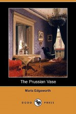 The Prussian Vase (Dodo Press) - Maria Edgeworth