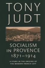 Socialism in Provence 1871 1914: A Study in the Origins of the Modern French Left - Tony Judt
