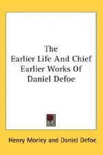 The Earlier Life and Chief Earlier Works of Daniel Defoe - Daniel Defoe, Henry Morley