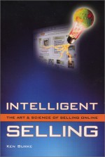 Intelligent Selling: The Art & Science Of Selling Online - Ken Burke