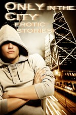Only In The City: Erotic Tales of City Life - Eric Del Carlo, Elizabeth Coldwell, Shanna Germain, Renatto Garcia, Elizabeth Hyder, and Kaysee Rene, Eric Del Carlo, Elizabeth Coldwell, Shanna Germain, Renatto Garcia, Elizabeth Hyder, Nico Vreeland, Cecilia Tan