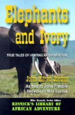 Elephants and Ivory: True Tales of Hunting and Adventure - John Alfred Jorden, Mike Resnick, John Prebble, John Alfred Jorden