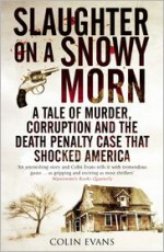 Slaughter on a Snowy Morn: A Tale of Murder, Corruption and the Death Penalty Case That Revolutionised the American Courtroom - Colin Evans