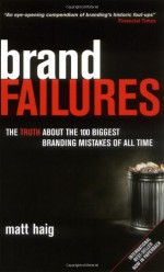 Brand Failures: The Truth about the 100 Biggest Branding Mistakes of All Time - Matt Haig