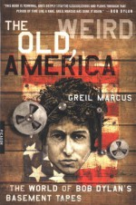 The Old, Weird America: The World of Bob Dylan's Basement Tapes - Greil Marcus, Bob Dylan