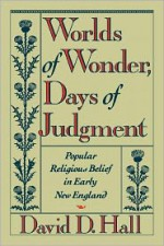 Worlds of Wonder, Days of Judgment: Popular Religious Belief in Early New England - David D. Hall