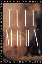Full Moon and Other Plays - Reynolds Price