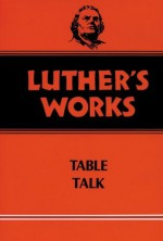 Luther's Works, Volume 54: Table Talk (Luther's Works (Augsburg)) - Martin Luther, Theodore G. Tappert, Helmut T. Lehmann