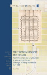 Early Modern Urbanism and the Grid: Town Planning in the Low Countries in International Context. Exchanges in Theory and Practice 1550-1800 - P. Lombaerde