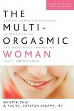The Multi-Orgasmic Woman: How Any Woman Can Experience Ultimate Pleasure and Dramatically Enhance Her Health and Happiness - Mantak Chia, Rachel Carlton Abrams