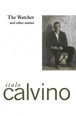 The Watcher and Other Stories - Italo Calvino, William Weaver, Archibald Colquhoun