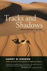 Tracks and Shadows: Field Biology as Art - Harry W. Greene