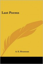Last Poems - A.E. Housman, Kessinger Publishing