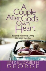A Couple After God's Own Heart: Building a Lasting, Loving Marriage Together - Jim George, Elizabeth George