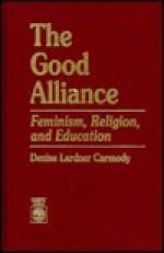 The Good Alliance: Feminism, Religion, and Education - Denise Lardner Carmody