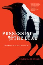 Possessing the Dead: The Artful Science of Anatomy - Helen Macdonald