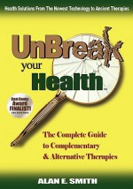 Unbreak Your Health: The Complete Guide to Complementary & Alternative Therapies - Alan Smith