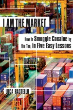 I Am the Market: How to Smuggle Cocaine by the Ton, in Five Easy Lessons - Luca Rastello, Jonathan Hunt
