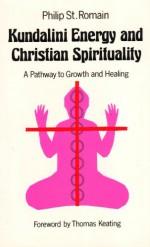 Kundalini Energy and Christian Spirituality - James Arraj, Philip St. Romain, Thomas Keating