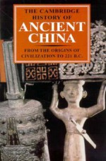 The Cambridge History of Ancient China: From the Origins of Civilization to 221 BC - Michael Loewe, Edward L. Shaughnessy