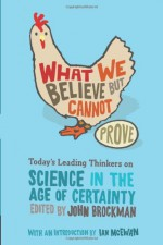 What We Believe But Cannot Prove: Today's Leading Thinkers on Science in the Age of Certainty - John Brockman, Ian McEwan