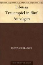 Libussa Trauerspiel in fünf Aufzügen (German Edition) - Franz Grillparzer
