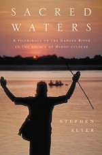 Sacred Waters: A Pilgrimage up the Ganges River to the Source of Hindu Culture - Stephen Alter