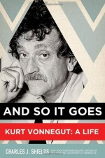 And So it Goes: Kurt Vonnegut: A Life - Charles J. Shields