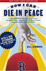 Now I Can Die in Peace: How ESPN's Sports Guy Found Salvation, with a Little Help from Nomar, Pedro, Shawshank and the 2004 - Bill Simmons