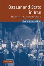 Bazaar and State in Iran: The Politics of the Tehran Marketplace - Arang Keshavarzian