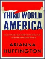 Third World America: How Our Politicians Are Abandoning the Middle Class and Betraying the American Dream - Arianna Huffington, Coleen Marlo