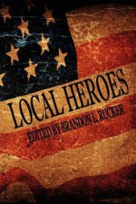 Local Heroes - Brandon L. Rucker, Michael C. Pennington, Ian Smith, Daniel Kaye, Dave Fragments, Leah Pugh, Lawrence Falcetano, Tara Barnett, Joe Jablonski, David Renfrow, A.A. Garrison, Dorothy Davies, William Akin, Martin Zeigler, Robert C. Eccles, John X. Grey, Kevin Wallis, Chris Ba