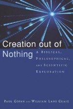 Creation out of Nothing: A Biblical, Philosophical, and Scientific Exploration - Paul Copan, William Lane Craig