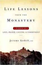 Life Lessons from the Monastery: Wisdom on Love, Prayer, Calling, and Commitment - Jerome Kodell