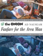 Fanfare for the Area Man: The Onion Ad Nauseam Complete News Archives Volume 15 - The Onion, Ha, Amie Barrodale, Rich Dahm, Joe Garden, Dan Guterman, Robert Siegel