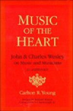 Music of the Heart: John and Charles Wesley on Music and Musicians: An Anthology - Carlton R. Young, Richard Watson, S.T. Kimbrough Jr.