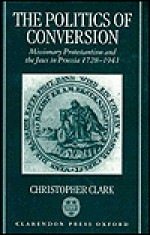 The Politics Of Conversion: Missionary Protestantism And The Jews In Prussia, 1728-1941 - Christopher Clark