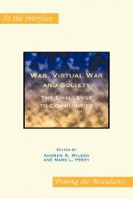 War, Virtual War And Society: The Challenge To Communities (At The Interface/Probing The Boundaries) - Andrew Wilson