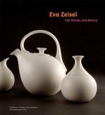 Eva Zeisel: Life, Design, and Beauty - Pat Kirkham, Pat Moore, Brent C. Brolin