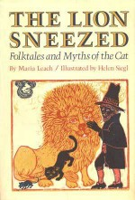 The Lion Sneezed: Folktales and Myths of the Cat - Maria Leach, Helen Siegl