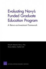 Evaluating Navy's Funded Graduate Education Program: A Return-On-Investment Framework - Kristy N. Kamarck, Harry Thie, Marisa Adelson, Heather Krull