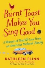 Burnt Toast Makes You Sing Good: A Memoir of Food and Love from an American Midwest Family - Kathleen Flinn
