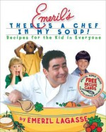 Emeril's There's a Chef in My Soup!: Recipes for the Kid in Everyone - Emeril Lagasse, Charles Yuen