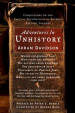Adventures in Unhistory: Conjectures on the Factual Foundations of Several Ancient Legends - Avram Davidson, George Barr, Peter S. Beagle