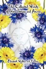 The Collected Works of Short Stories and Poems - Elizabeth Walker, J. Dean