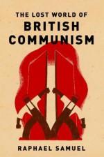 The Lost World of British Communism - Raphael Samuel, Alison Light, Robin Blackburn