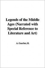 Legends of the Middle Ages (Narrated with Special Reference to Literature and Art) - Helene Guerber