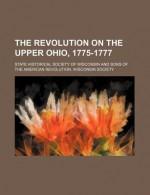 The Revolution on the Upper Ohio, 1775-1777 - Reuben Gold Thwaites